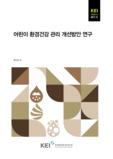 어린이 환경건강 관리 개선방안 연구 (Status and Improvement Measures for Children's Environmental Health Management) (Status and Improve..