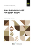 동북아 국제정세 변화에 대응한 지역 환경협력 추진전략 (A Research on Regional Environmental Cooperation Strategies for Response to the Changing ..